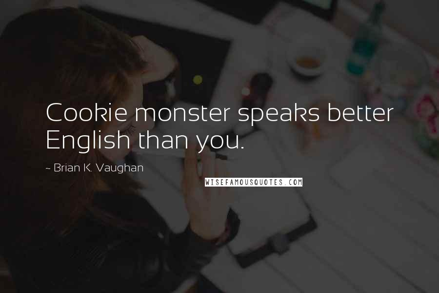 Brian K. Vaughan quotes: Cookie monster speaks better English than you.