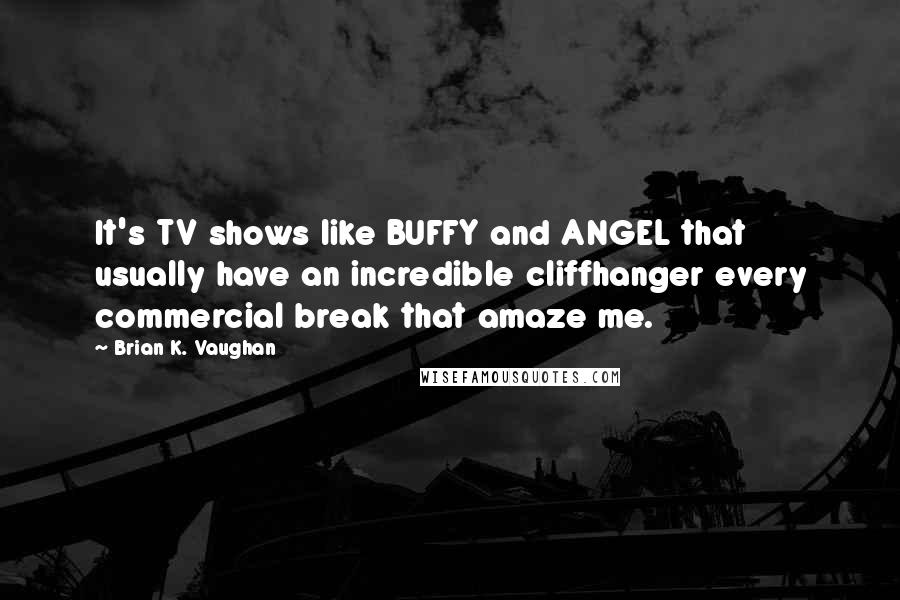 Brian K. Vaughan quotes: It's TV shows like BUFFY and ANGEL that usually have an incredible cliffhanger every commercial break that amaze me.