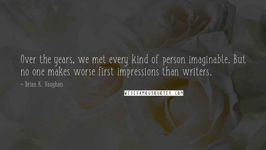 Brian K. Vaughan quotes: Over the years, we met every kind of person imaginable. But no one makes worse first impressions than writers.