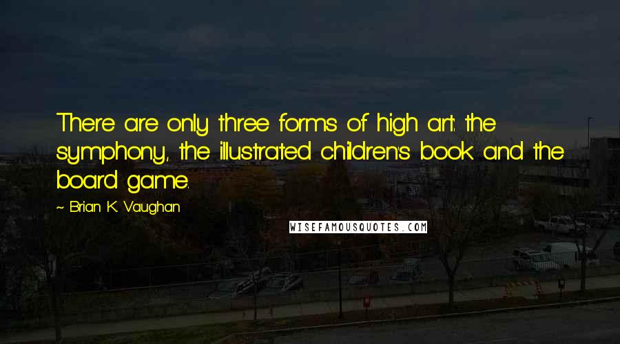 Brian K. Vaughan quotes: There are only three forms of high art: the symphony, the illustrated children's book and the board game.