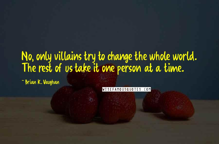 Brian K. Vaughan quotes: No, only villains try to change the whole world. The rest of us take it one person at a time.