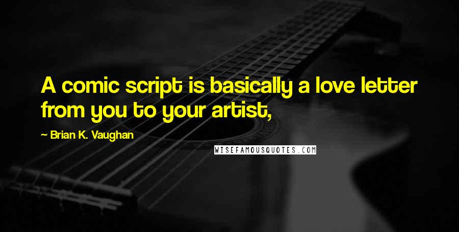 Brian K. Vaughan quotes: A comic script is basically a love letter from you to your artist,