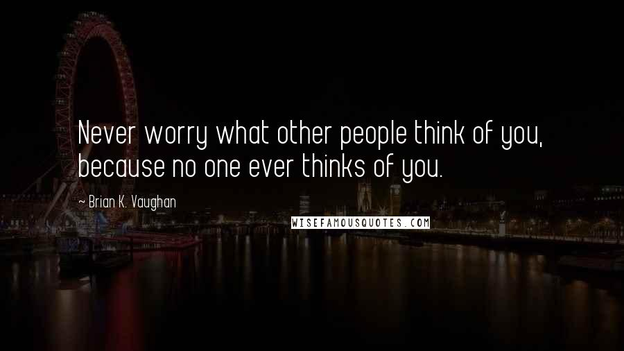 Brian K. Vaughan quotes: Never worry what other people think of you, because no one ever thinks of you.