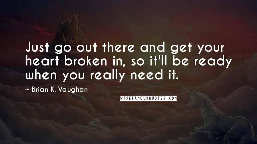 Brian K. Vaughan quotes: Just go out there and get your heart broken in, so it'll be ready when you really need it.