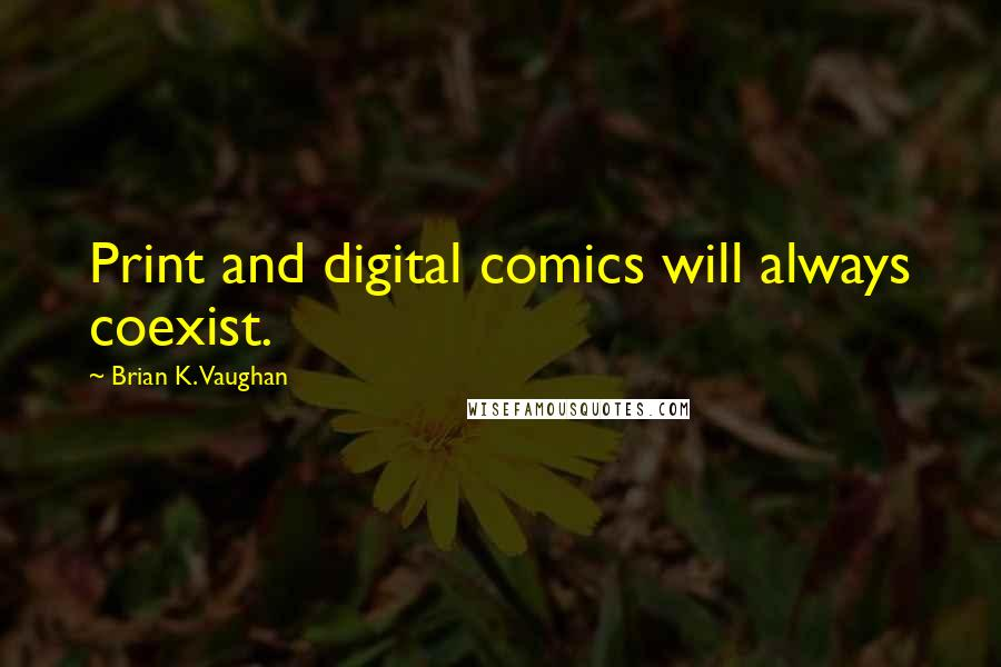 Brian K. Vaughan quotes: Print and digital comics will always coexist.