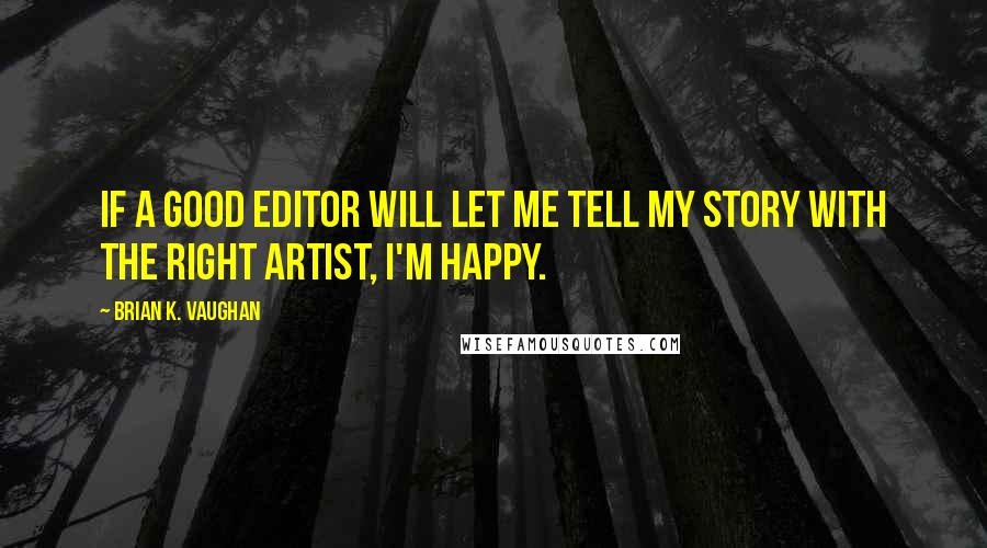 Brian K. Vaughan quotes: If a good editor will let me tell my story with the right artist, I'm happy.
