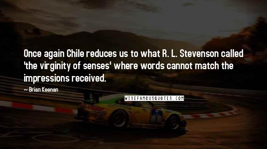 Brian Keenan quotes: Once again Chile reduces us to what R. L. Stevenson called 'the virginity of senses' where words cannot match the impressions received.