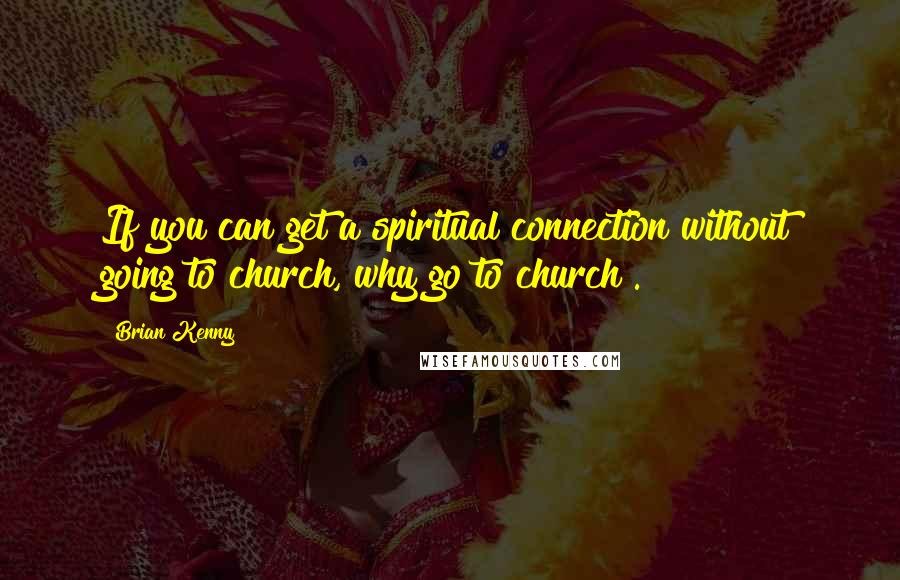 Brian Kenny quotes: If you can get a spiritual connection without going to church, why go to church?.