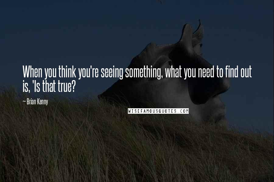 Brian Kenny quotes: When you think you're seeing something, what you need to find out is, 'Is that true?