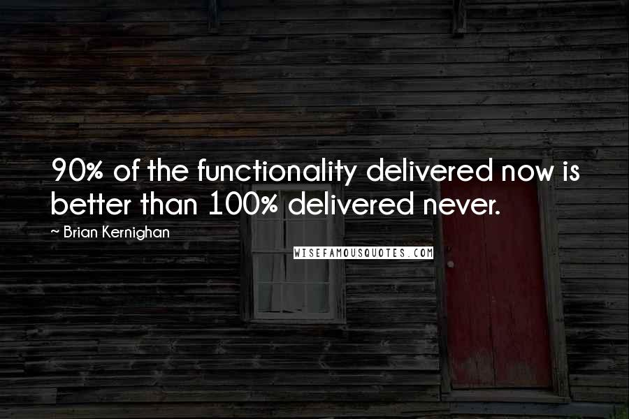 Brian Kernighan quotes: 90% of the functionality delivered now is better than 100% delivered never.