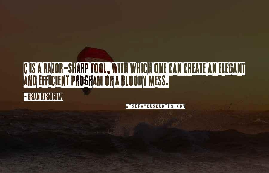 Brian Kernighan quotes: C is a razor-sharp tool, with which one can create an elegant and efficient program or a bloody mess.