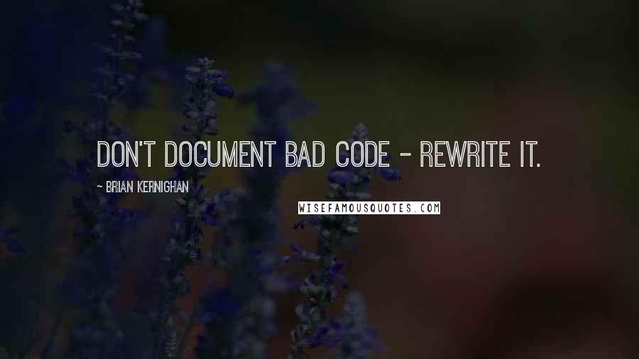 Brian Kernighan quotes: Don't document bad code - rewrite it.