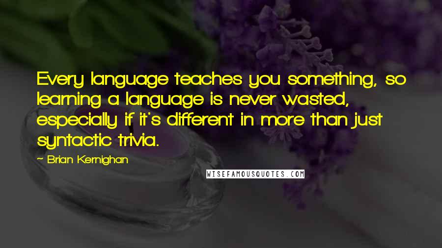 Brian Kernighan quotes: Every language teaches you something, so learning a language is never wasted, especially if it's different in more than just syntactic trivia.