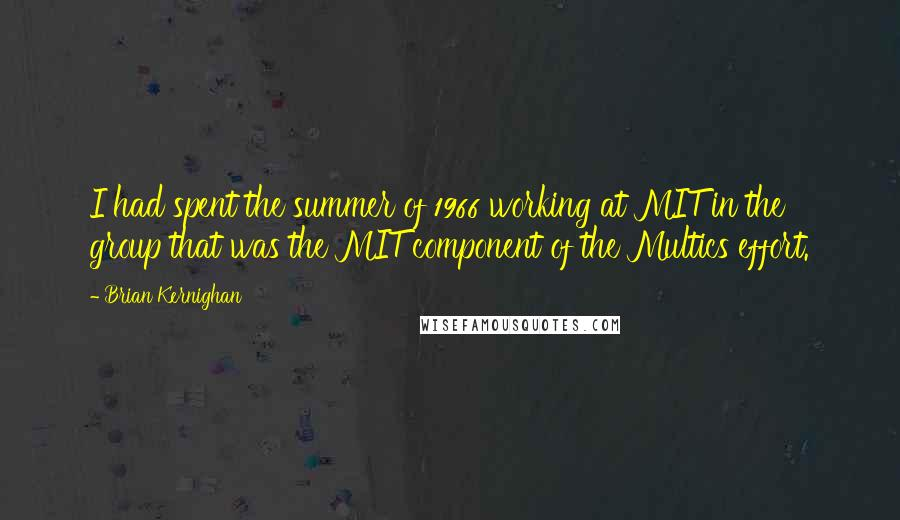 Brian Kernighan quotes: I had spent the summer of 1966 working at MIT in the group that was the MIT component of the Multics effort.