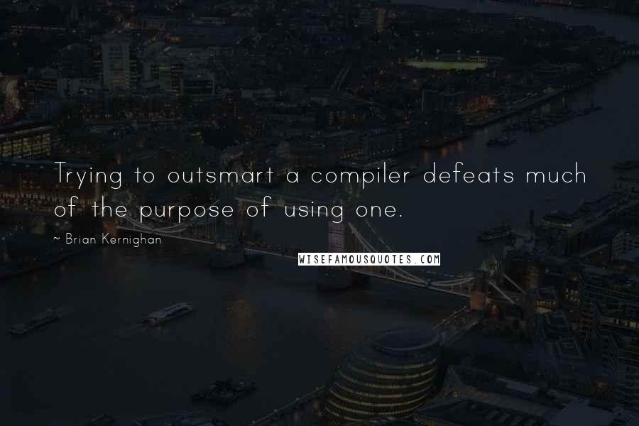 Brian Kernighan quotes: Trying to outsmart a compiler defeats much of the purpose of using one.