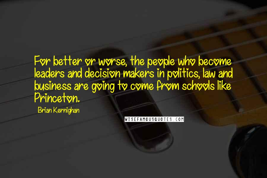 Brian Kernighan quotes: For better or worse, the people who become leaders and decision makers in politics, law and business are going to come from schools like Princeton.