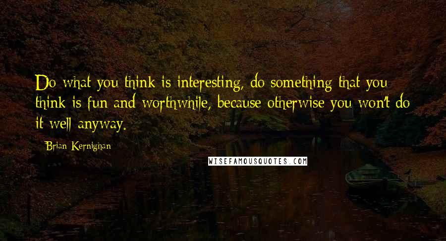 Brian Kernighan quotes: Do what you think is interesting, do something that you think is fun and worthwhile, because otherwise you won't do it well anyway.