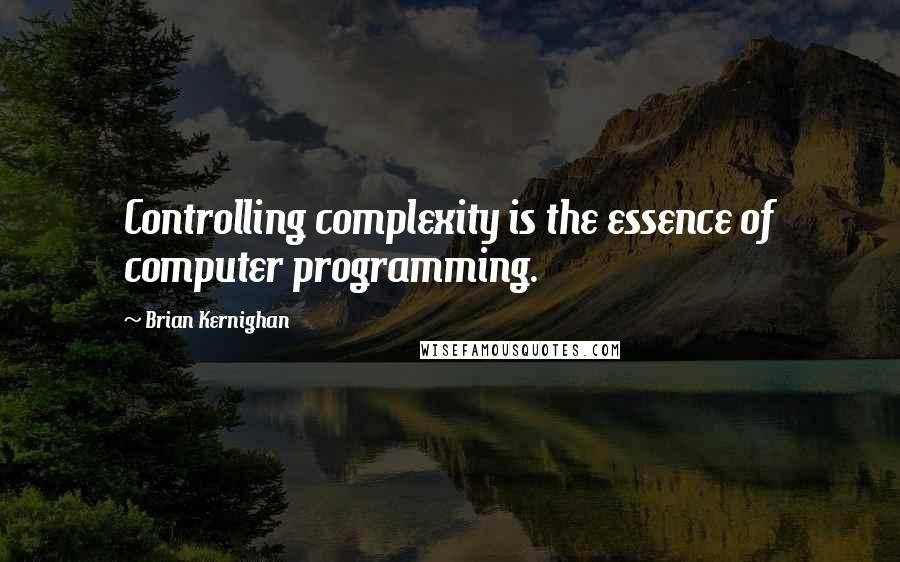 Brian Kernighan quotes: Controlling complexity is the essence of computer programming.