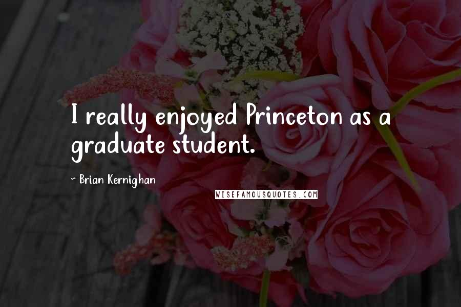 Brian Kernighan quotes: I really enjoyed Princeton as a graduate student.