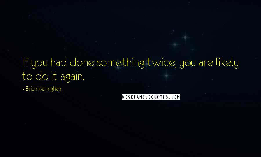 Brian Kernighan quotes: If you had done something twice, you are likely to do it again.