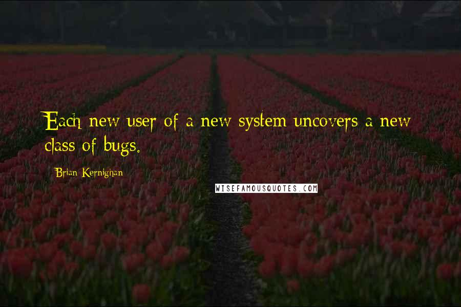 Brian Kernighan quotes: Each new user of a new system uncovers a new class of bugs.