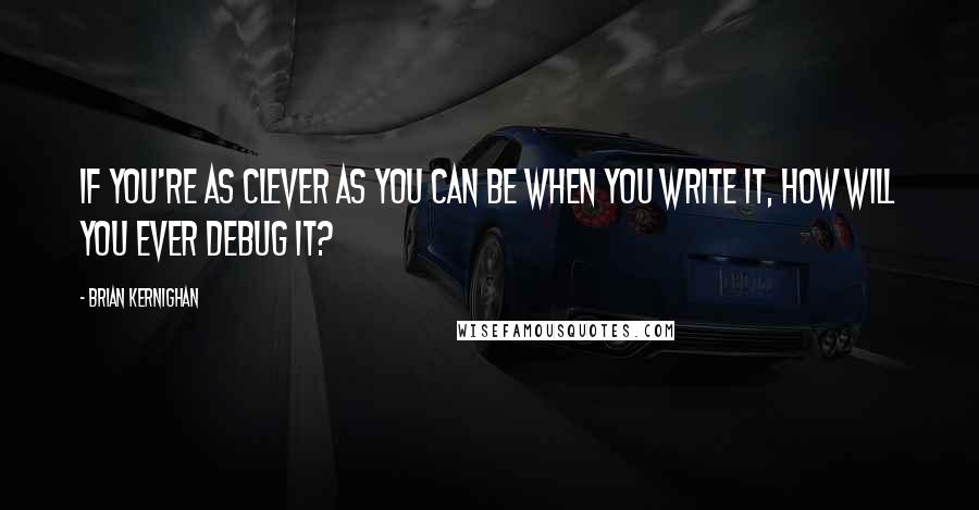 Brian Kernighan quotes: If you're as clever as you can be when you write it, how will you ever debug it?