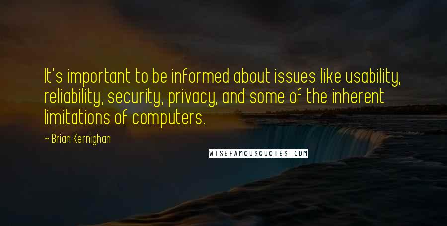 Brian Kernighan quotes: It's important to be informed about issues like usability, reliability, security, privacy, and some of the inherent limitations of computers.