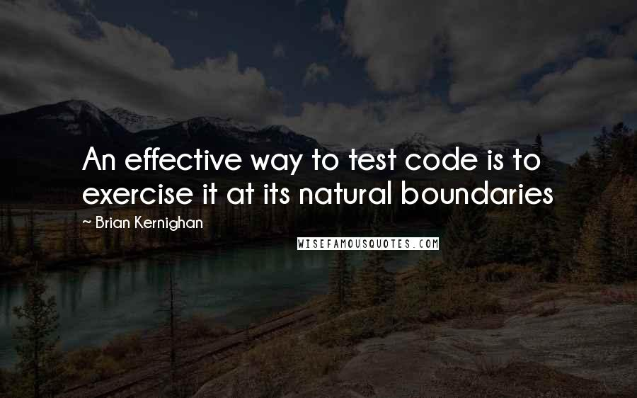 Brian Kernighan quotes: An effective way to test code is to exercise it at its natural boundaries