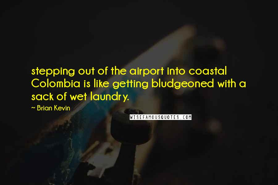 Brian Kevin quotes: stepping out of the airport into coastal Colombia is like getting bludgeoned with a sack of wet laundry.