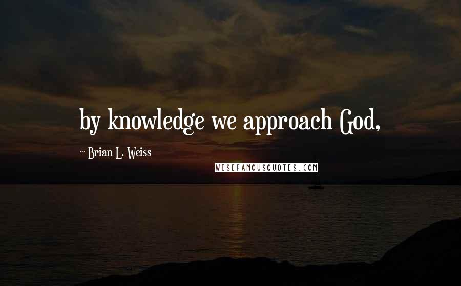 Brian L. Weiss quotes: by knowledge we approach God,