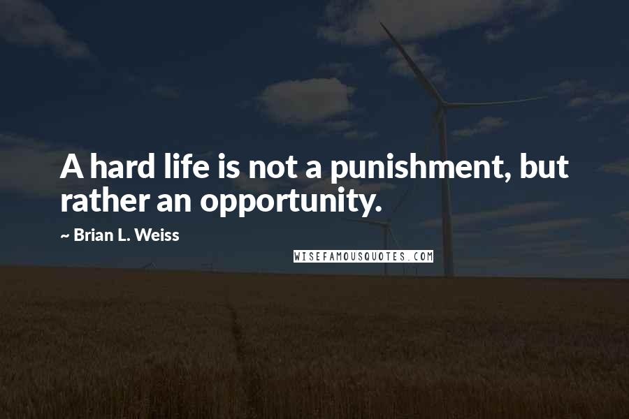 Brian L. Weiss quotes: A hard life is not a punishment, but rather an opportunity.