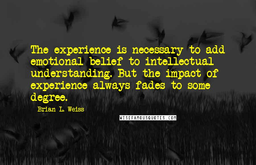 Brian L. Weiss quotes: The experience is necessary to add emotional belief to intellectual understanding. But the impact of experience always fades to some degree.