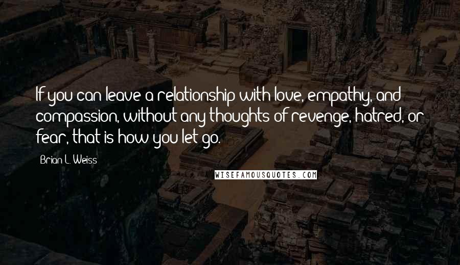 Brian L. Weiss quotes: If you can leave a relationship with love, empathy, and compassion, without any thoughts of revenge, hatred, or fear, that is how you let go.