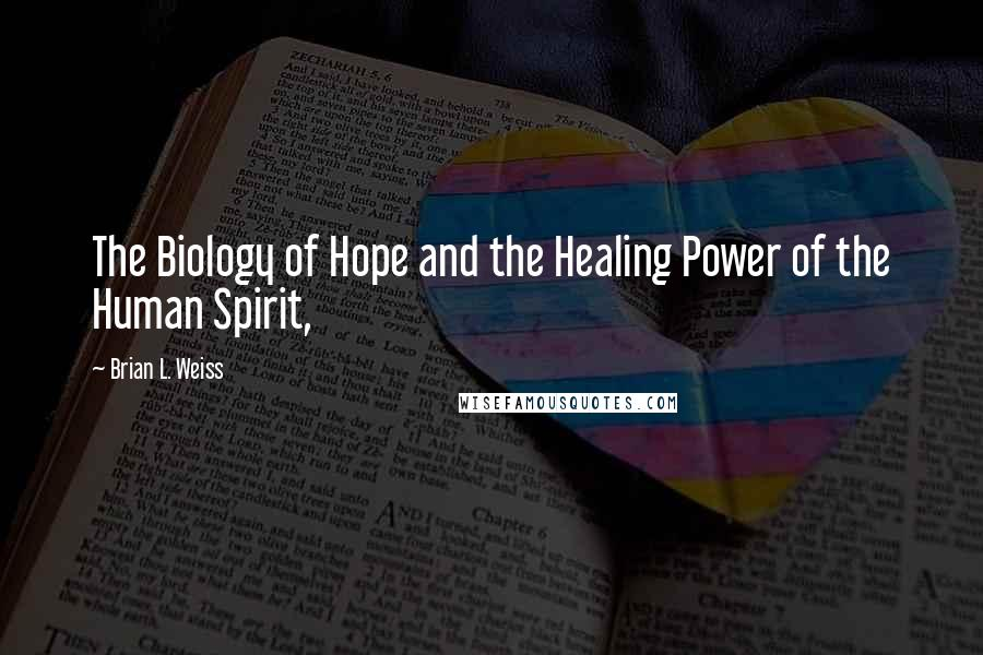 Brian L. Weiss quotes: The Biology of Hope and the Healing Power of the Human Spirit,