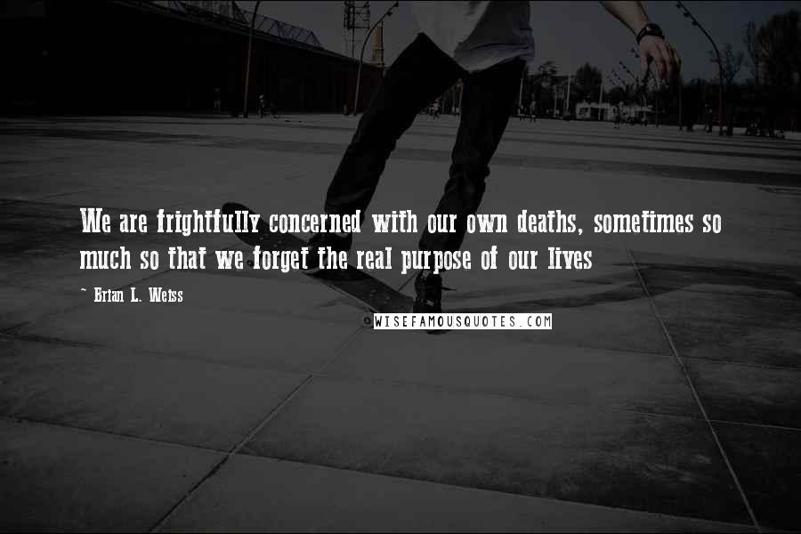 Brian L. Weiss quotes: We are frightfully concerned with our own deaths, sometimes so much so that we forget the real purpose of our lives