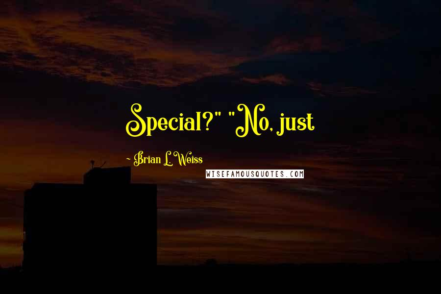 """Brian L. Weiss quotes: Special?"""" """"No, just"""