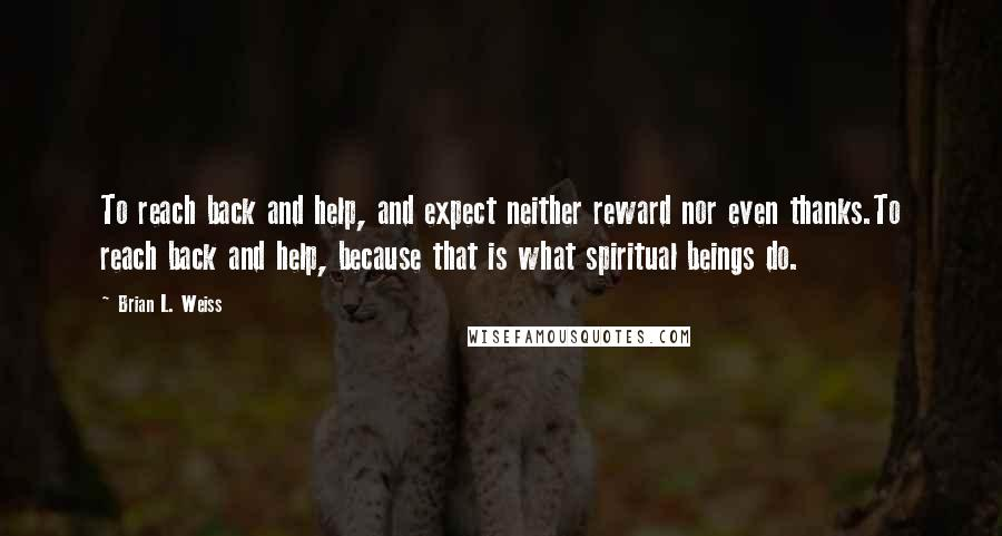Brian L. Weiss quotes: To reach back and help, and expect neither reward nor even thanks.To reach back and help, because that is what spiritual beings do.