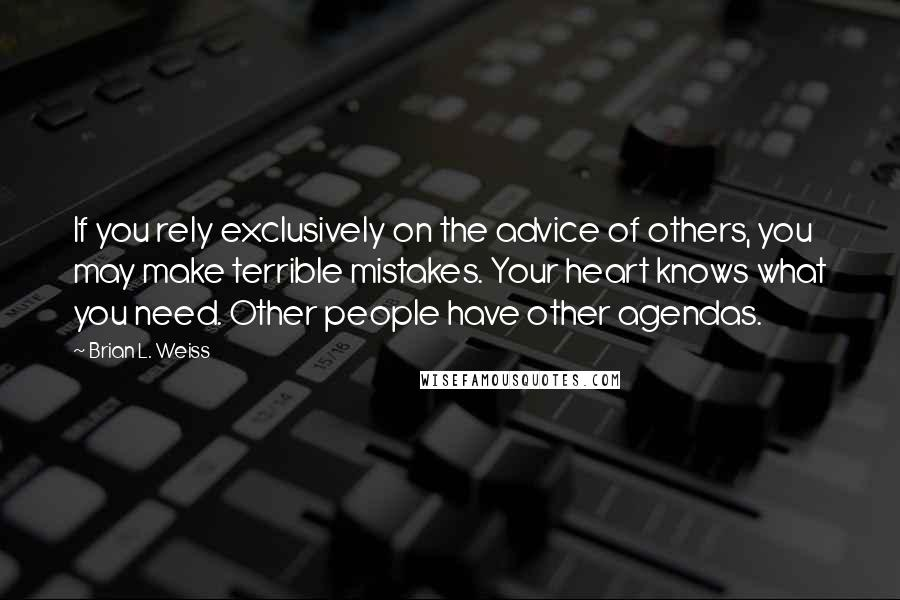 Brian L. Weiss quotes: If you rely exclusively on the advice of others, you may make terrible mistakes. Your heart knows what you need. Other people have other agendas.