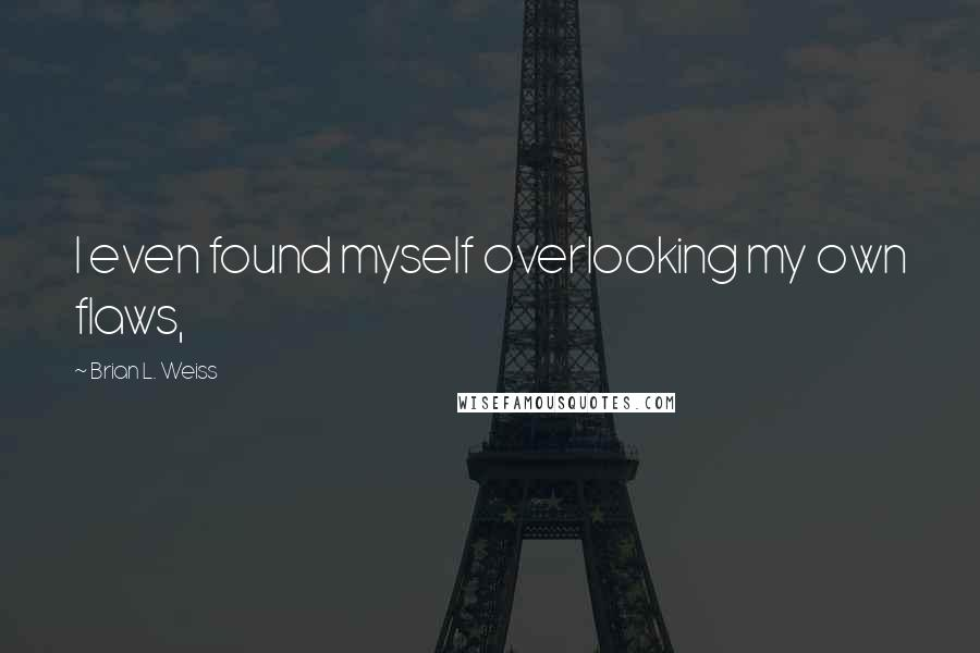 Brian L. Weiss quotes: I even found myself overlooking my own flaws,