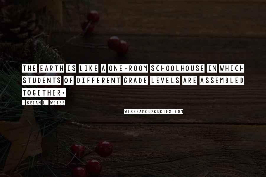 Brian L. Weiss quotes: The earth is like a one-room schoolhouse in which students of different grade levels are assembled together: