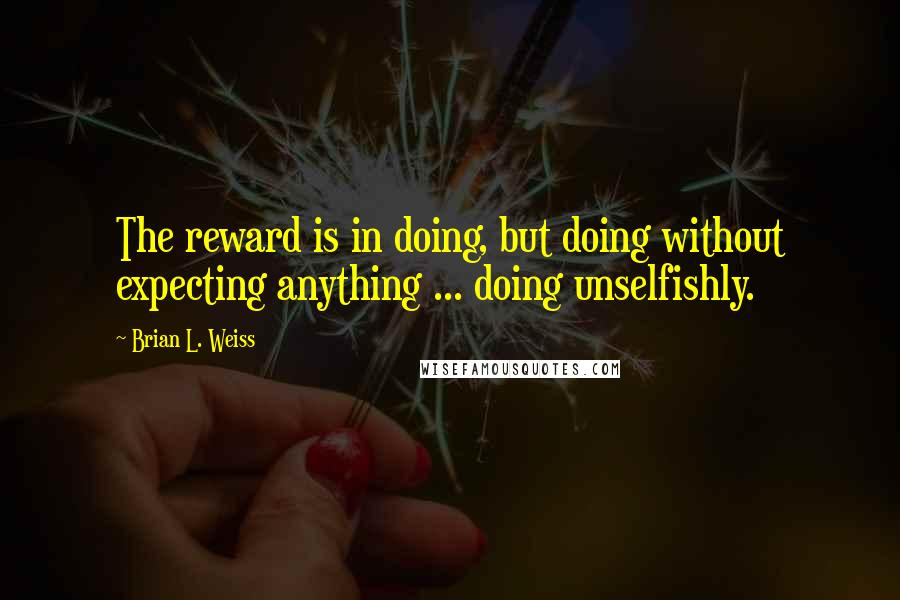 Brian L. Weiss quotes: The reward is in doing, but doing without expecting anything ... doing unselfishly.