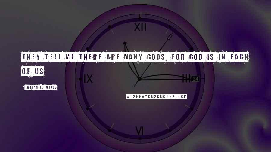 Brian L. Weiss quotes: They tell me there are many gods, for god is in each of us