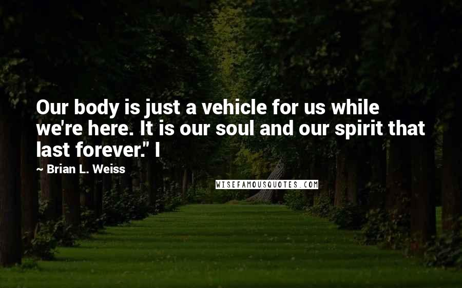 """Brian L. Weiss quotes: Our body is just a vehicle for us while we're here. It is our soul and our spirit that last forever."""" I"""