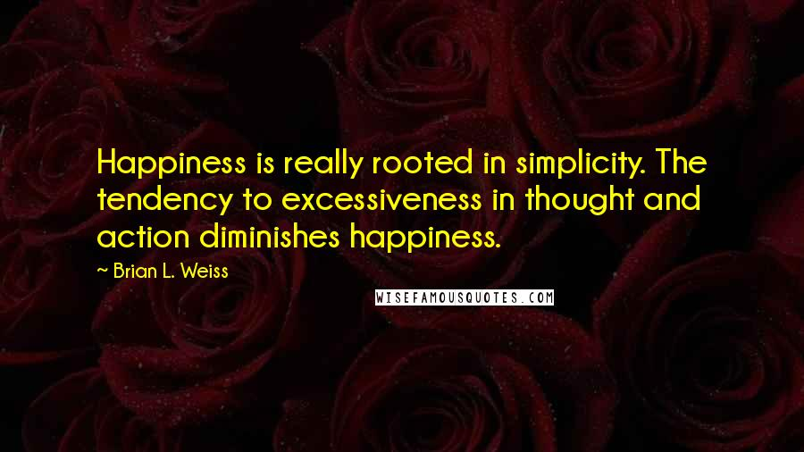 Brian L. Weiss quotes: Happiness is really rooted in simplicity. The tendency to excessiveness in thought and action diminishes happiness.