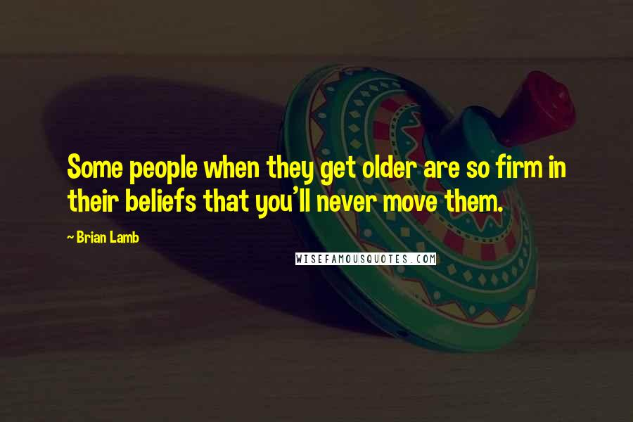 Brian Lamb quotes: Some people when they get older are so firm in their beliefs that you'll never move them.
