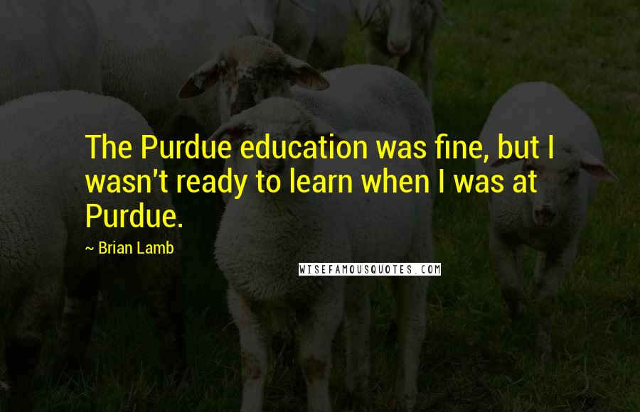 Brian Lamb quotes: The Purdue education was fine, but I wasn't ready to learn when I was at Purdue.