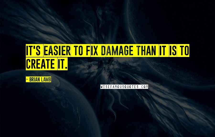 Brian Lamb quotes: It's easier to fix damage than it is to create it.
