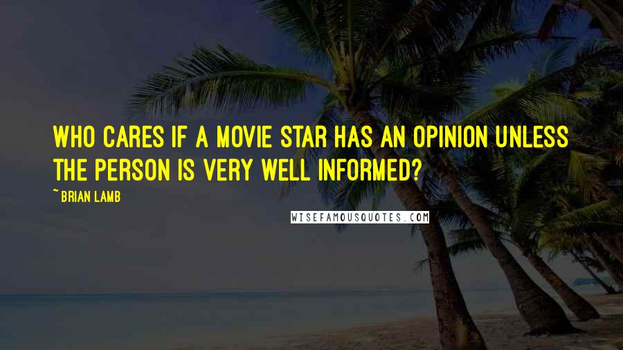 Brian Lamb quotes: Who cares if a movie star has an opinion unless the person is very well informed?