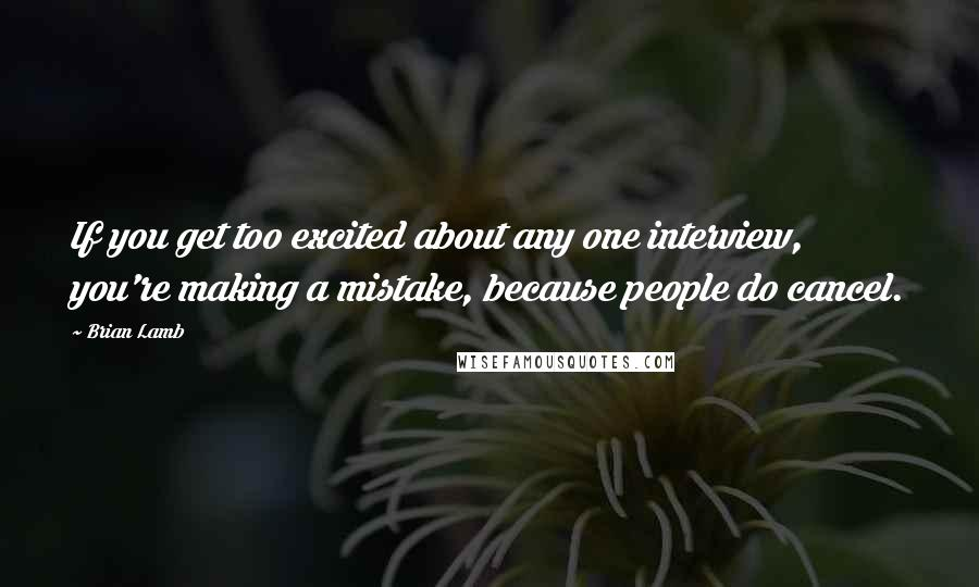 Brian Lamb quotes: If you get too excited about any one interview, you're making a mistake, because people do cancel.