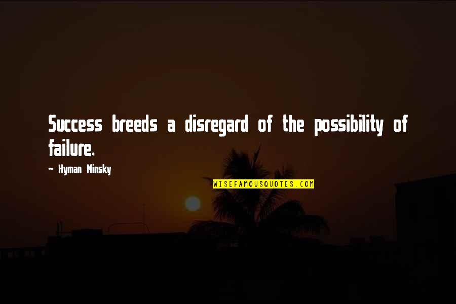 Brian Lara Quotes By Hyman Minsky: Success breeds a disregard of the possibility of